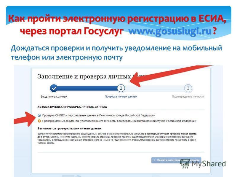 Как пройти электронную регистрацию в ЕСИА, через портал Госуслуг www.gosuslugi.ru ? 2 Дождаться проверки и получить уведомление на мобильный телефон или электронную почту