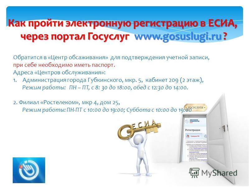 Как пройти электронную регистрацию в ЕСИА, через портал Госуслуг www.gosuslugi.ru ? Обратится в «Центр обсаживания» для подтверждения учетной записи, при себе необходимо иметь паспорт. Адреса «Центров обслуживания»: 1. Администрация города Губкинског