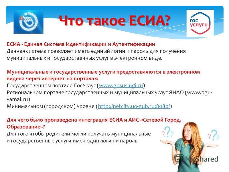 Что такое ЕСИА? ЕСИА - Единая Система Идентификации и Аутентификации Данная система позволяет иметь единый логин и пароль для получения муниципальных и государственных услуг в электронном виде. Муниципальные и государственные услуги предоставляются в