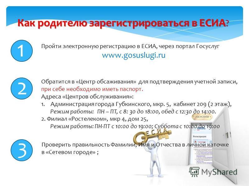Как родителю зарегистрироваться в ЕСИА ? Пройти электронную регистрацию в ЕСИА, через портал Госуслуг www.gosuslugi.ru 1 2 3 Обратится в «Центр обсаживания» для подтверждения учетной записи, при себе необходимо иметь паспорт. Адреса «Центров обслужив
