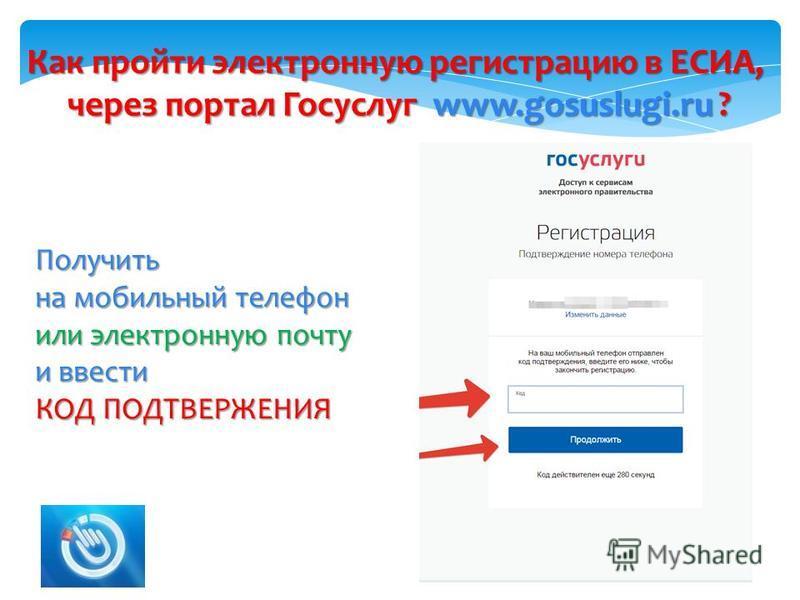 Как пройти электронную регистрацию в ЕСИА, через портал Госуслуг www.gosuslugi.ru ? 2 Получить на мобильный телефон или электронную почту и ввести КОД ПОДТВЕРЖЕНИЯ