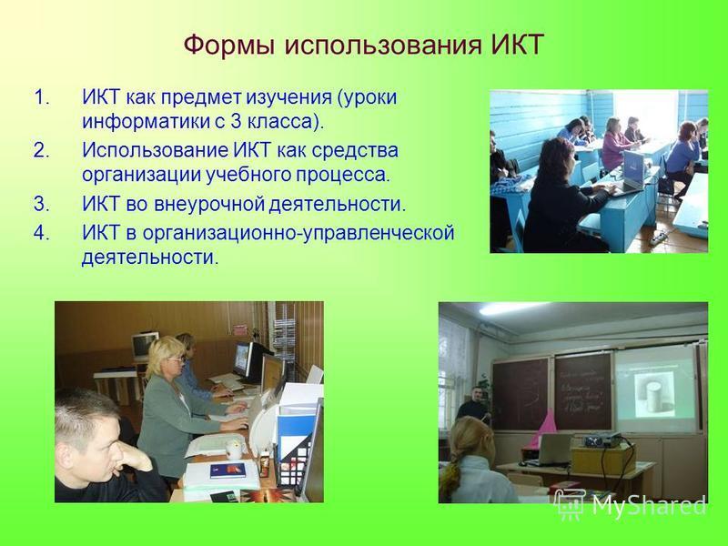 Формы использования ИКТ 1. ИКТ как предмет изучения (уроки информатики с 3 класса). 2. Использование ИКТ как средства организации учебного процесса. 3. ИКТ во внеурочной деятельности. 4. ИКТ в организационно-управленческой деятельности.