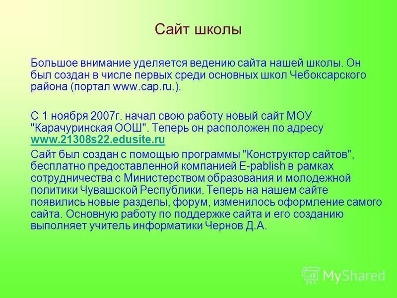 Сайт школы Большое внимание уделяется ведению сайта нашей школы. Он был создан в числе первых среди основных школ Чебоксарского района (портал www.cap.ru.). С 1 ноября 2007 г. начал свою работу новый сайт МОУ