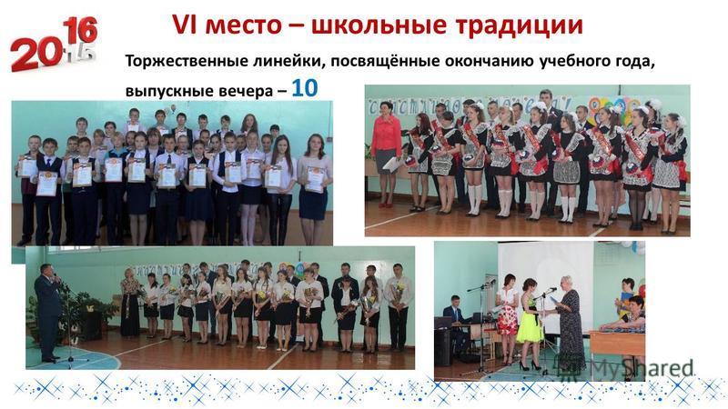 VI место – школьные традиции Торжественные линейки, посвящённые окончанию учебного года, выпускные вечера – 10