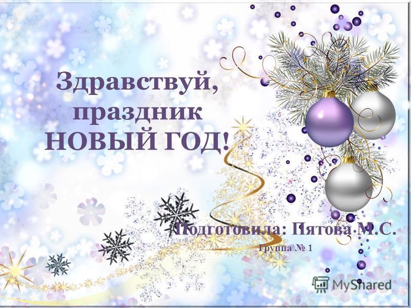 Здравствуй, праздник НОВЫЙ ГОД! Подготовила: Пятова М.С. Группа 1