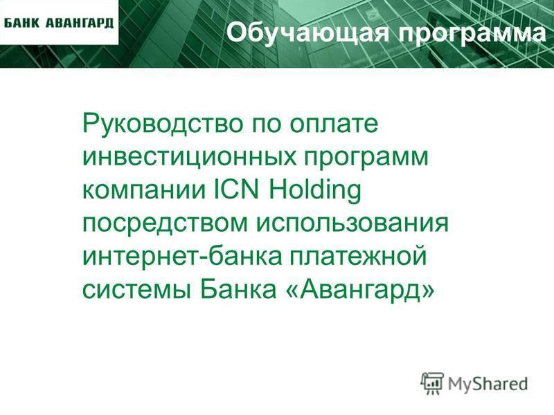 Обучающая программа Руководство по оплате инвестиционных программ компании ICN Holding посредством использования интернет-банка платежной системы Банка «Авангард»