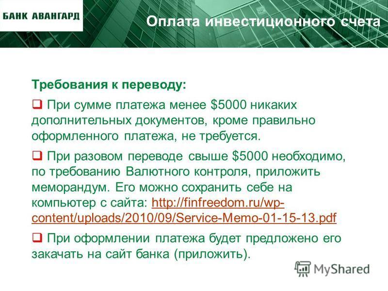 Оплата инвестиционного счета Требования к переводу: При сумме платежа менее $5000 никаких дополнительных документов, кроме правильно оформленного платежа, не требуется. При разовом переводе свыше $5000 необходимо, по требованию Валютного контроля, пр