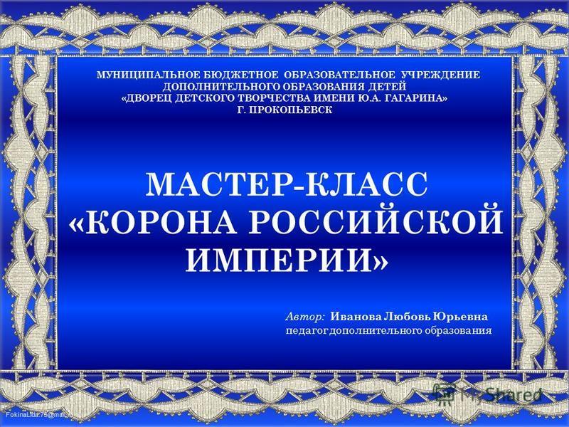 FokinaLida.75@mail.ru МАСТЕР-КЛАСС «КОРОНА РОССИЙСКОЙ ИМПЕРИИ» МУНИЦИПАЛЬНОЕ БЮДЖЕТНОЕ ОБРАЗОВАТЕЛЬНОЕ УЧРЕЖДЕНИЕ ДОПОЛНИТЕЛЬНОГО ОБРАЗОВАНИЯ ДЕТЕЙ «ДВОРЕЦ ДЕТСКОГО ТВОРЧЕСТВА ИМЕНИ Ю.А. ГАГАРИНА» Г. ПРОКОПЬЕВСК Автор: Иванова Любовь Юрьевна педагог