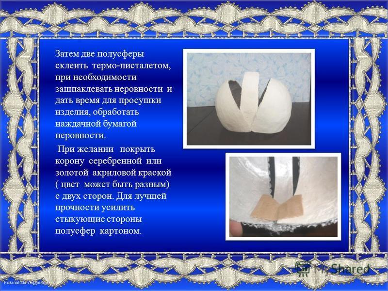 FokinaLida.75@mail.ru Затем две полусферы склеить термо-пистолетом, при необходимости зашпаклевать неровности и дать время для просушки изделия, обработать наждачной бумагой неровности. При желании покрыть корону серебренной или золотой акриловой кра