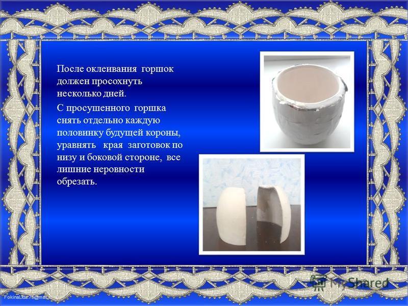 FokinaLida.75@mail.ru После оклеивания горшок должен просохнуть несколько дней. С просушенного горшка снять отдельно каждую половинку будущей короны, уравнять края заготовок по низу и боковой стороне, все лишние неровности обрезать.