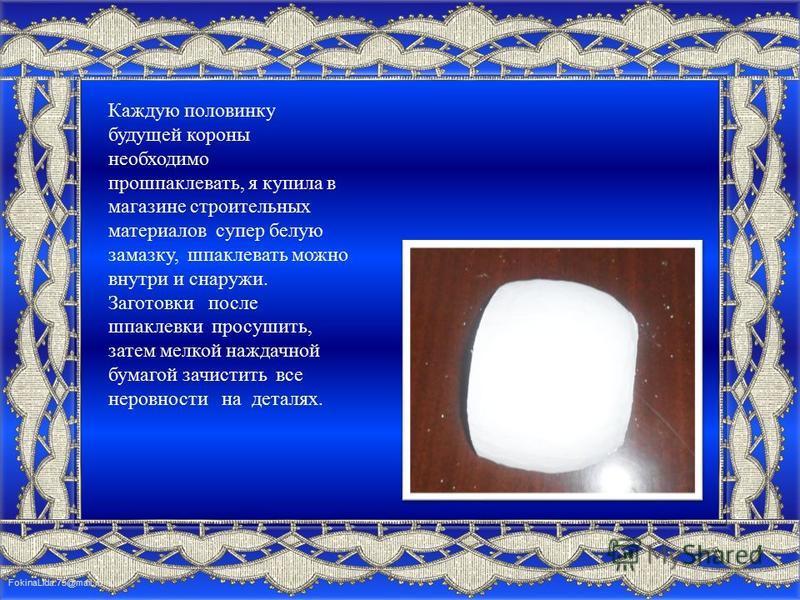 FokinaLida.75@mail.ru Каждую половинку будущей короны необходимо прошпаклевать, я купила в магазине строительных материалов супер белую замазку, шпаклевать можно внутри и снаружи. Заготовки после шпаклевки просушить, затем мелкой наждачной бумагой за