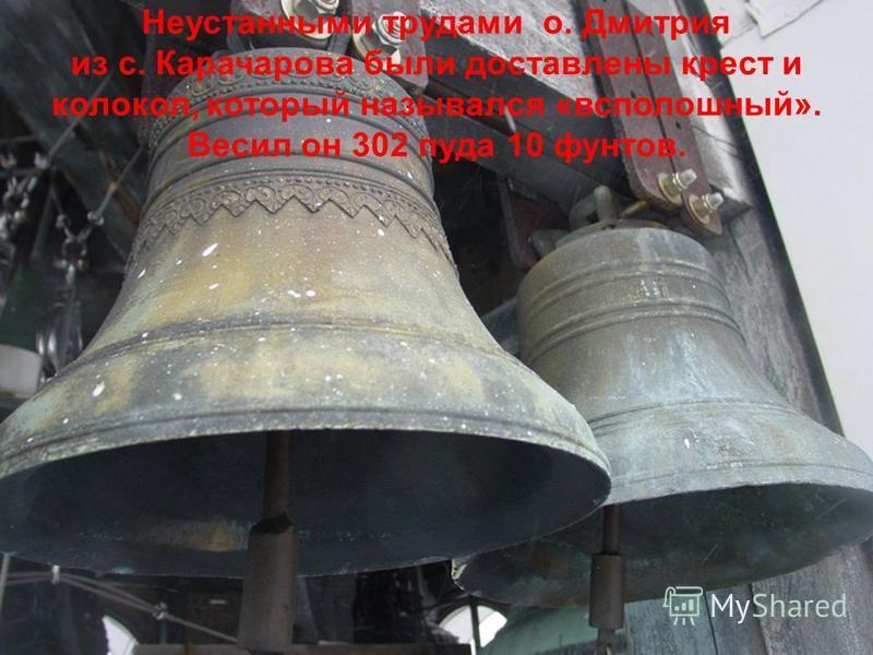 Неустанными трудами о. Дмитрия из с. Карачарова были доставлены крест и колокол, который назывался «всполошный». Весил он 302 пуда 10 фунтов.