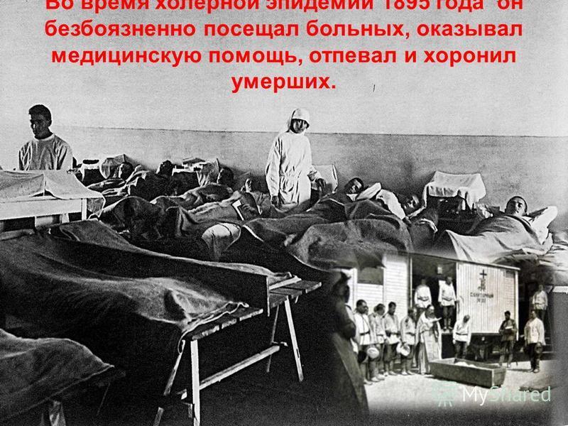 Во время холерной эпидемии 1895 года он безбоязненно посещал больных, оказывал медицинскую помощь, отпевал и хоронил умерших.