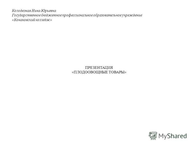 Колодезная Нина Юрьевна Государственное бюджетное профессиональное образовательное учреждение «Конаковский колледж» ПРЕЗЕНТАЦИЯ «ПЛОДООВОЩНЫЕ ТОВАРЫ»