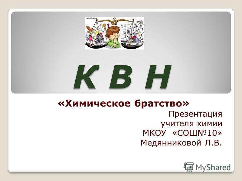 К В Н «Химическое братство» Презентация учителя химии МКОУ «СОШ10» Медянниковой Л.В.