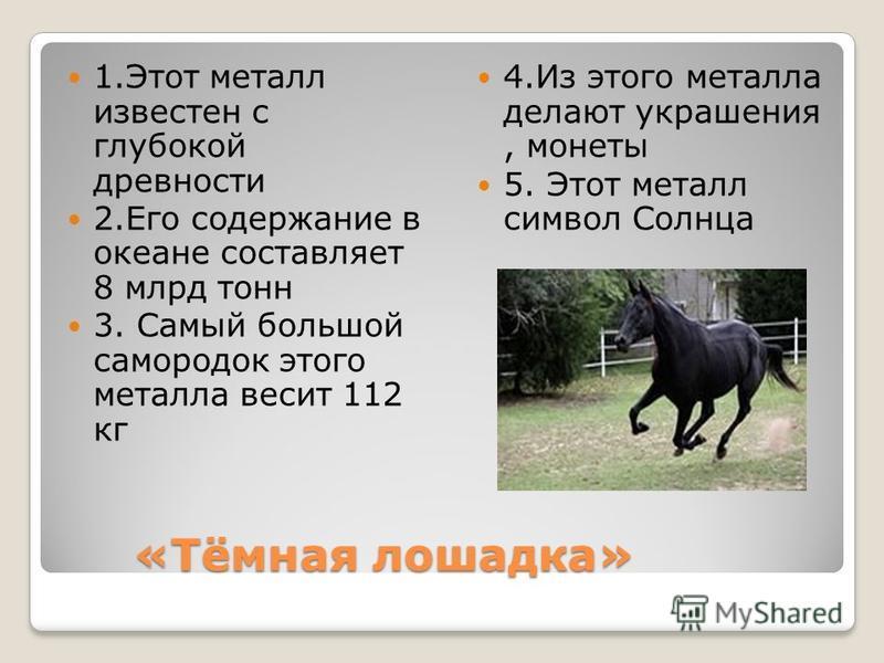 «Тёмная лошадка» «Тёмная лошадка» 1. Этот металл известен с глубокой древности 2. Его содержание в океане составляет 8 млрд тонн 3. Самый большой самородок этого металла весит 112 кг 4. Из этого металла делают украшения, монеты 5. Этот металл символ