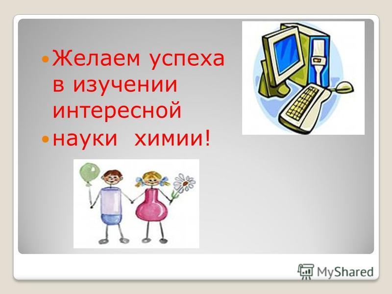 Желаем успеха в изучении интересной науки химии!