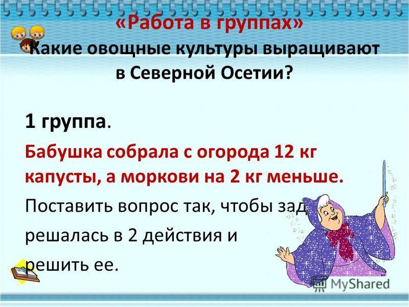«Работа в группах» Какие овощные культуры выращивают в Северной Осетии? 1 группа. Бабушка собрала с огорода 12 кг капусты, а моркови на 2 кг меньше. Поставить вопрос так, чтобы задача решалась в 2 действия и решить ее.