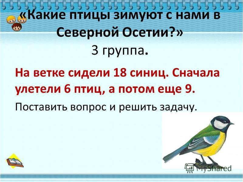 «Какие птицы зимуют с нами в Северной Осетии?» 3 группа. На ветке сидели 18 синиц. Сначала улетели 6 птиц, а потом еще 9. Поставить вопрос и решить задачу.