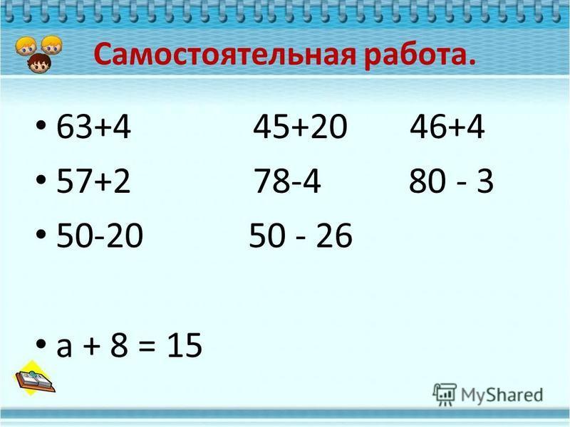 Самостоятельная работа. 63+4 45+20 46+4 57+2 78-4 80 - 3 50-20 50 - 26 а + 8 = 15