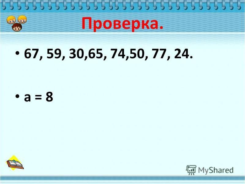 Проверка. 67, 59, 30,65, 74,50, 77, 24. а = 8