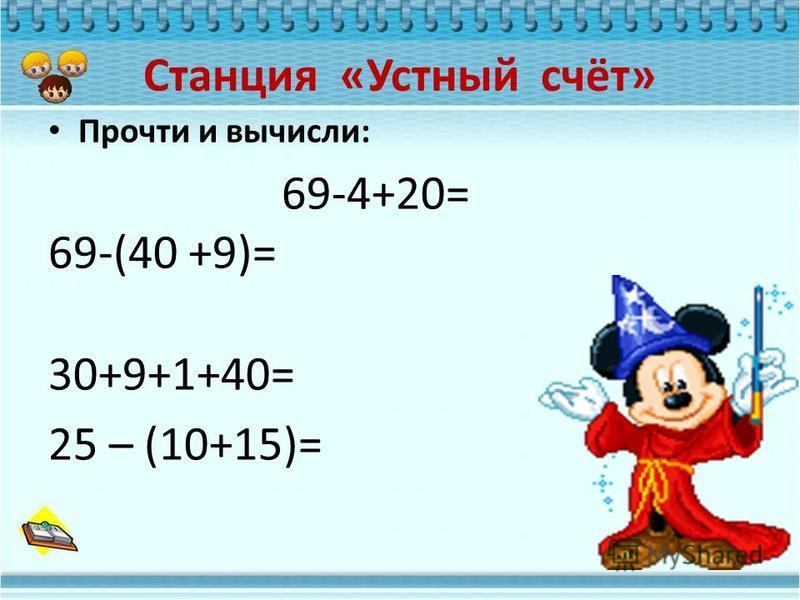 Станция «Устный счёт» Прочти и вычисли: 69-4+20= 69-(40 +9)= 30+9+1+40= 25 – (10+15)=