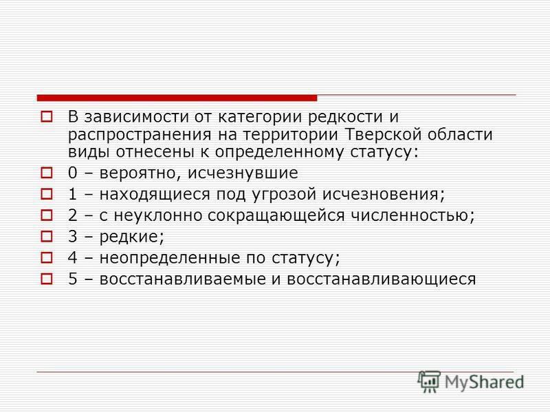 В зависимости от категории редкости и распространения на территории Тверской области виды отнесены к определенному статусу: 0 – вероятно, исчезнувшие 1 – находящиеся под угрозой исчезновения; 2 – с неуклонно сокращающейся численностью; 3 – редкие; 4