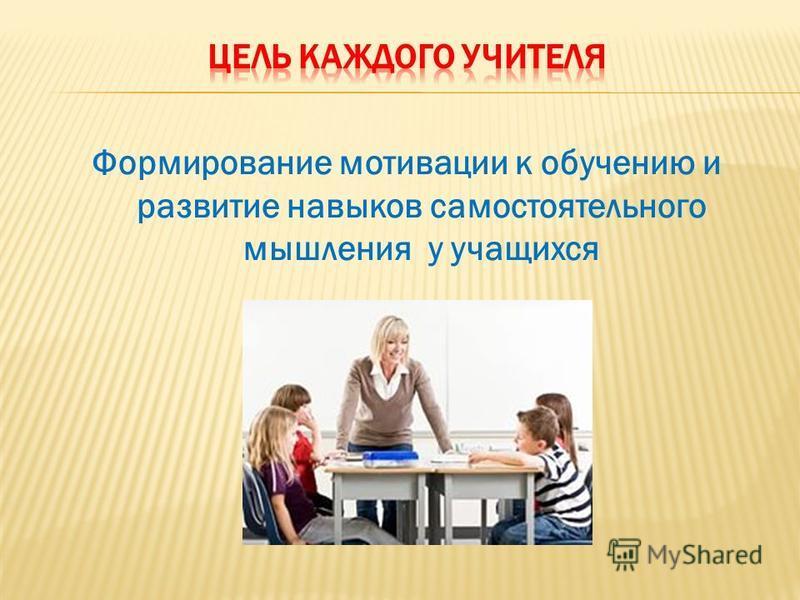 Формирование мотивации к обучению и развитие навыков самостоятельного мышления у учащихся