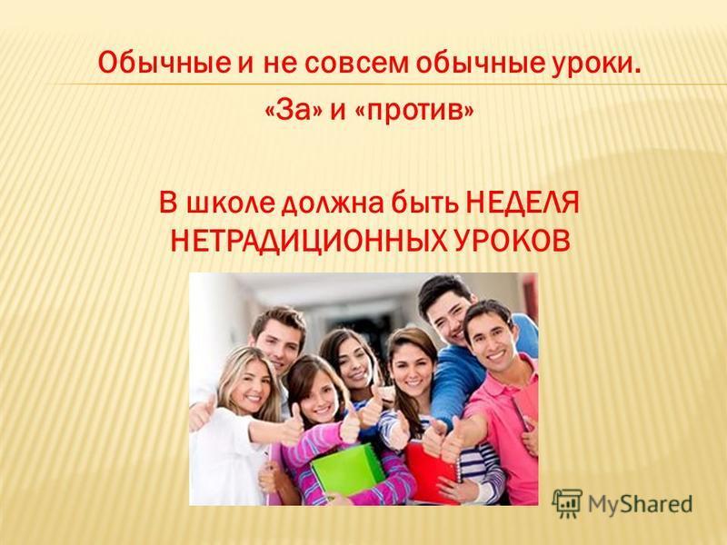 Обычные и не совсем обычные уроки. «За» и «против» В школе должна быть НЕДЕЛЯ НЕТРАДИЦИОННЫХ УРОКОВ