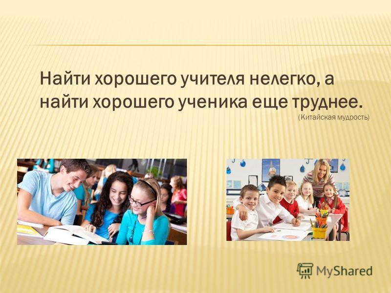 Найти хорошего учителя нелегко, а найти хорошего ученика еще труднее. (Китайская мудрость)