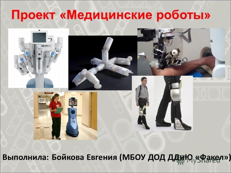 Проект «Медицинские роботы» Выполнила: Бойкова Евгения (МБОУ ДОД ДДиЮ «Факел»)