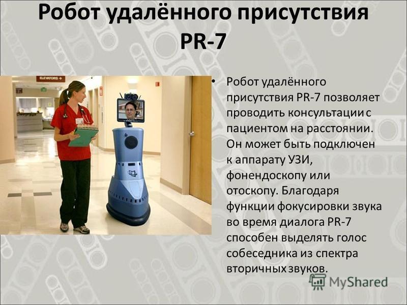 Робот удалённого присутствия PR-7 Робот удалённого присутствия PR-7 позволяет проводить консультации с пациентом на расстоянии. Он может быть подключен к аппарату УЗИ, фонендоскопу или отоскопу. Благодаря функции фокусировки звука во время диалога PR