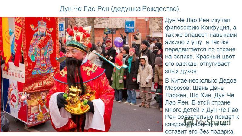 Дун Че Лао Рен (дедушка Рождество). Дун Че Лао Рен изучал философию Конфуция, а так же владеет навыками айкидо и ушу, а так же передвигается по стране на ослике. Красный цвет его одежды отпугивает злых духов. В Китае несколько Дедов Морозов: Шань Дан