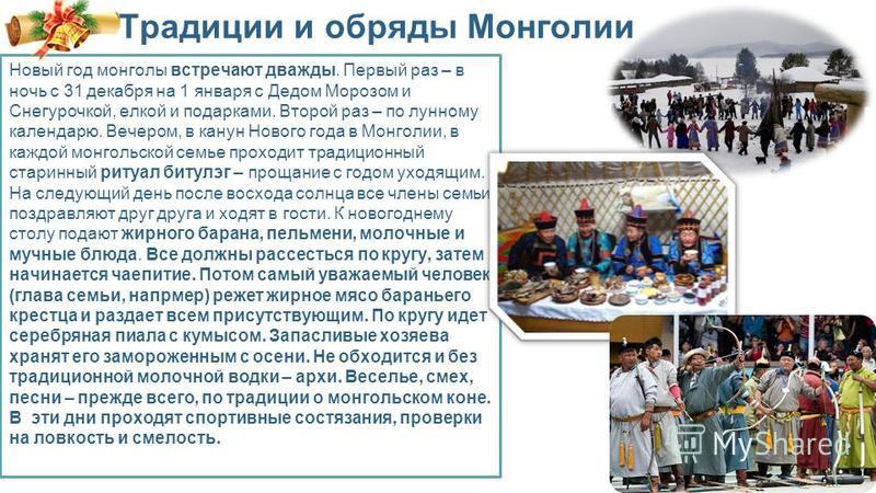 Традиции и обряды Монголии Новый год монголы встречают дважды. Первый раз – в ночь с 31 декабря на 1 января с Дедом Морозом и Снегурочкой, елкой и подарками. Второй раз – по лунному календарю. Вечером, в канун Нового года в Монголии, в каждой монголь