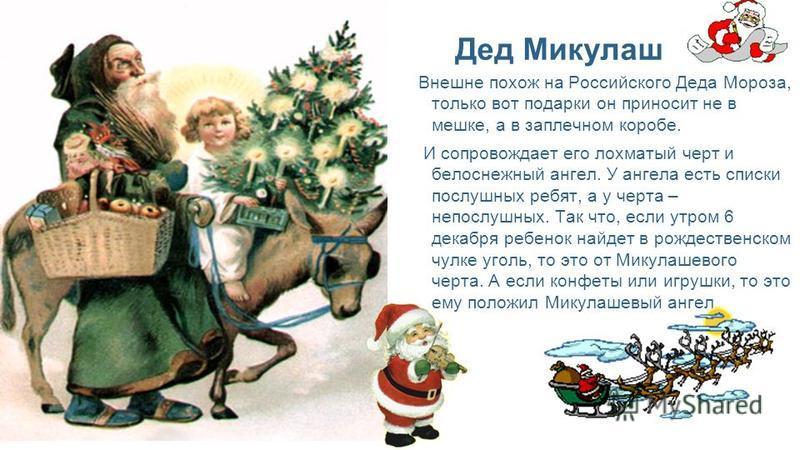 Внешне похож на Российского Деда Мороза, только вот подарки он приносит не в мешке, а в заплечном коробе. И сопровождает его лохматый черт и белоснежный ангел. У ангела есть списки послушных ребят, а у черта – непослушных. Так что, если утром 6 декаб