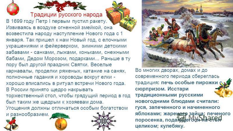 Традиции русского народа В 1699 году Петр I первым пустил ракету. Извиваясь в воздухе огненной змейкой, она возвестила народу наступление Нового года с 1 января. Так пришел к нам Новый год, с елочными украшениями и фейерверком, зимними детскими забав