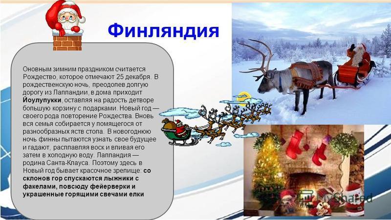 Финляндия Оновным зимним праздником считается Рождество, которое отмечают 25 декабря. В рождественскую ночь, преодолев долгую дорогу из Лапландии, в дома приходит Йоулупукки, оставляя на радость детворе большую корзину с подарками. Новый год своего р