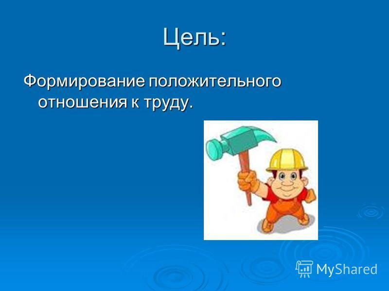Цель: Формирование положительного отношения к труду.