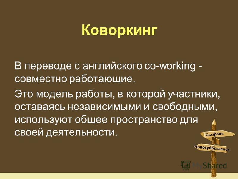 Коворкинг В переводе с английского co-working - совместно работающие. Это модель работы, в которой участники, оставаясь независимыми и свободными, используют общее пространство для своей деятельности. Сызрань Новокуйбышевск