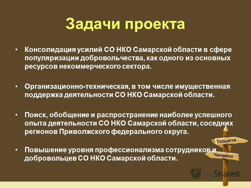 Задачи проекта Консолидация усилий СО НКО Самарской области в сфере популяризации добровольчества, как одного из основных ресурсов некоммерческого сектора. Организационно-техническая, в том числе имущественная поддержка деятельности СО НКО Самарской