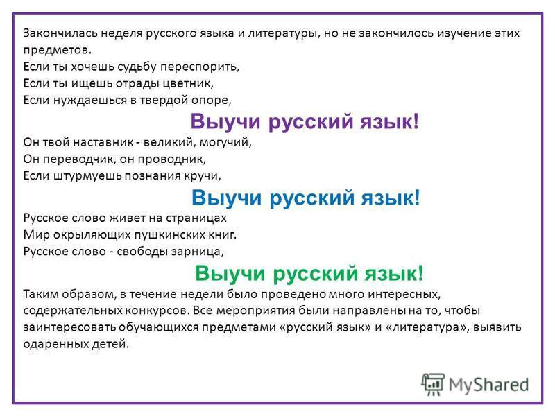 Закончилась неделя русского языка и литературы, но не закончилось изучение этих предметов. Если ты хочешь судьбу переспорить, Если ты ищешь отрады цветник, Если нуждаешься в твердой опоре, Выучи русский язык! Он твой наставник - великий, могучий, Он