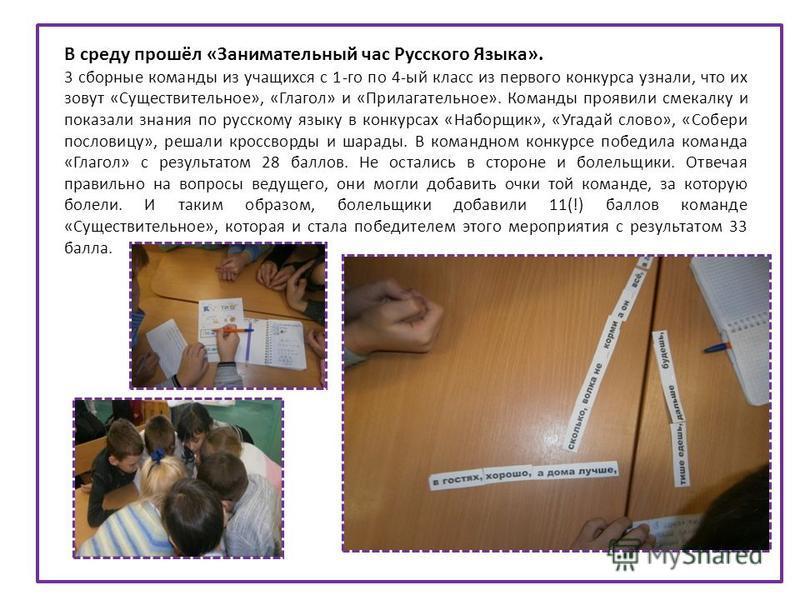 В среду прошёл «Занимательный час Русского Языка». 3 сборные команды из учащихся с 1-го по 4-ый класс из первого конкурса узнали, что их зовут «Существительное», «Глагол» и «Прилагательное». Команды проявили смекалку и показали знания по русскому язы