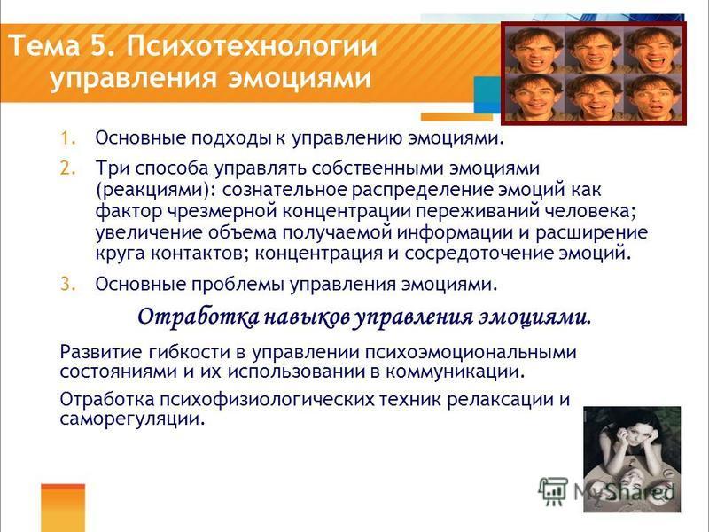 Тема 5. Психотехнологии управления эмоциями 1. Основные подходы к управлению эмоциями. 2. Три способа управлять собственными эмоциями (реакциями): сознательное распределение эмоций как фактор чрезмерной концентрации переживаний человека; увеличение о