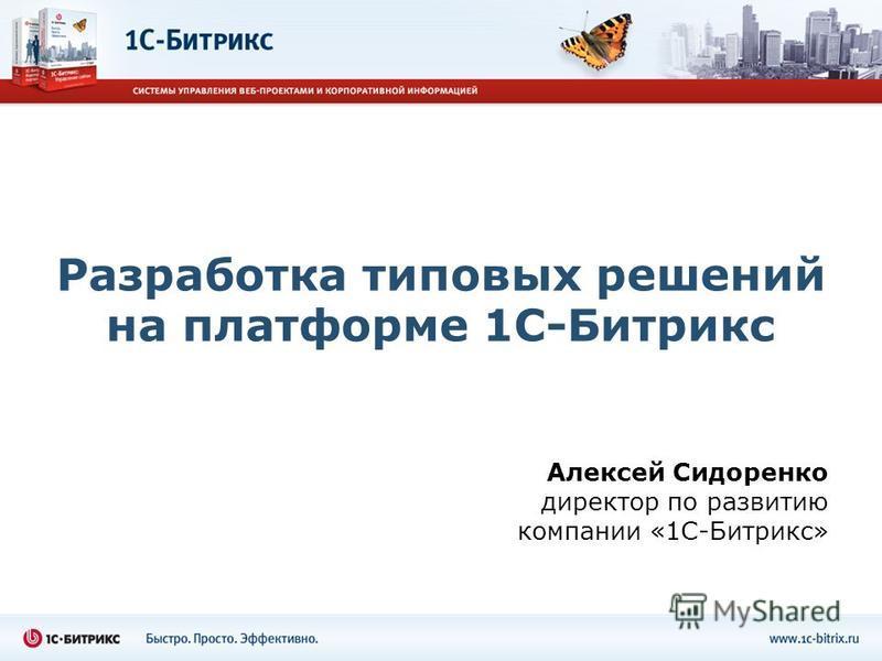 Разработка типовых решений на платформе 1С-Битрикс Алексей Сидоренко директор по развитию компании «1С-Битрикс»