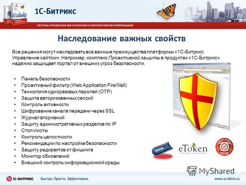 Наследование важных свойств Все решения могут наследовать все важные преимущества платформы «1С-Битрикс: Управление сайтом». Например, комплекс Проактивной защиты в продуктах «1С-Битрикс» надежно защищает портал от внешних угроз безопасности. Панель