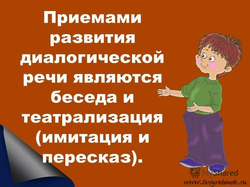 Приемами развития диалогической речи являются беседа и театрализация (имитация и пересказ).