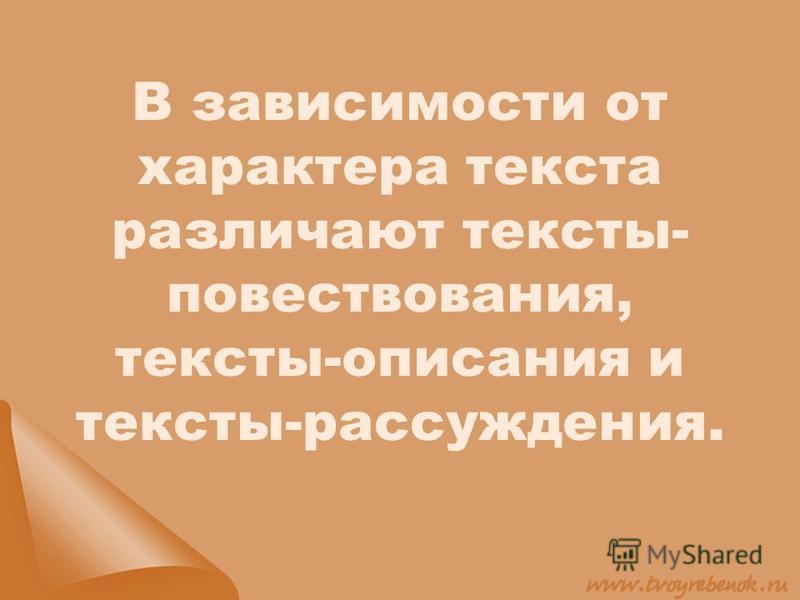 В зависимости от характера текста различают тексты- повествования, тексты-описания и тексты-рассуждения.