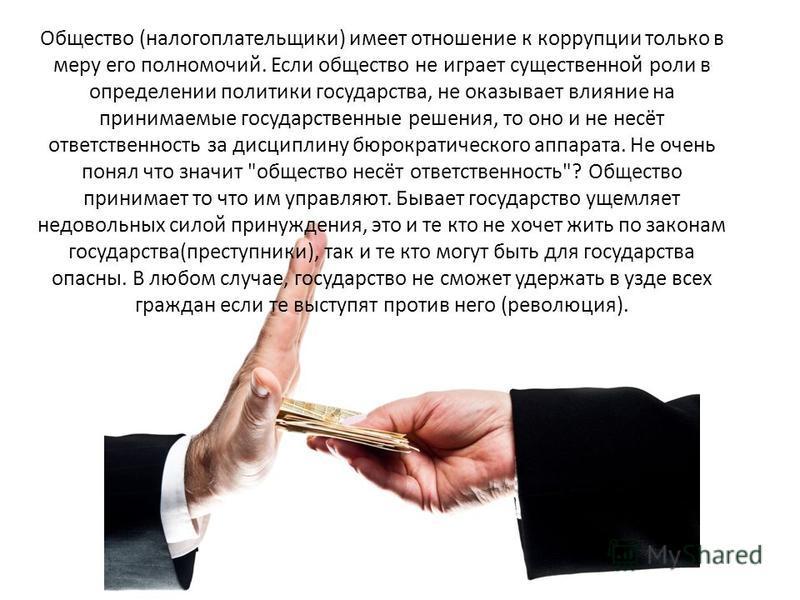 Общество (налогоплательщики) имеет отношение к коррупции только в меру его полномочий. Если общество не играет существенной роли в определении политики государства, не оказывает влияние на принимаемые государственные решения, то оно и не несёт ответс