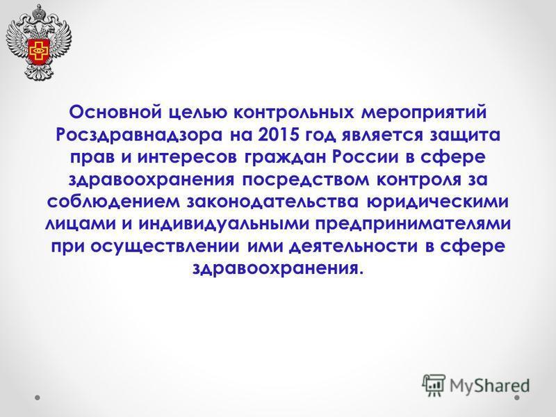 Основной целью контрольных мероприятий Росздравнадзора на 2015 год является защита прав и интересов граждан России в сфере здравоохранения посредством контроля за соблюдением законодательства юридическими лицами и индивидуальными предпринимателями пр