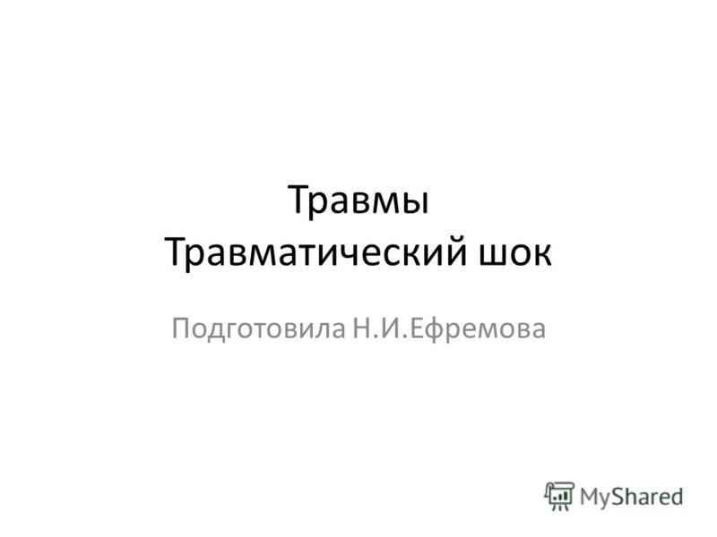 Травмы Травматический шок Подготовила Н.И.Ефремова
